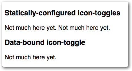Initial state of the demo. The demo  shows three icon-toggle elements, two labeled 'statically-configured icon toggles' and one labeled  'data-bound icon toggle'. Since the icon toggles are not implemented yet, they appear as  placeholder text reading 'Not much here yet'.